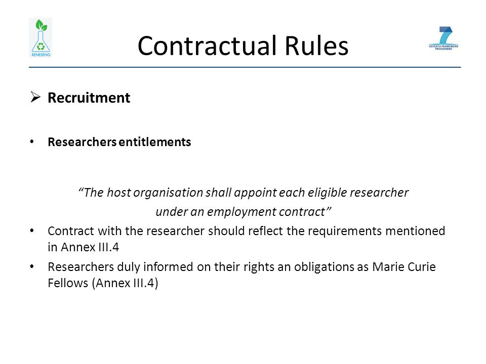 Contractual Rules  Recruitment Researchers entitlements The host organisation shall appoint each eligible researcher under an employment contract Contract with the researcher should reflect the requirements mentioned in Annex III.4 Researchers duly informed on their rights an obligations as Marie Curie Fellows (Annex III.4)