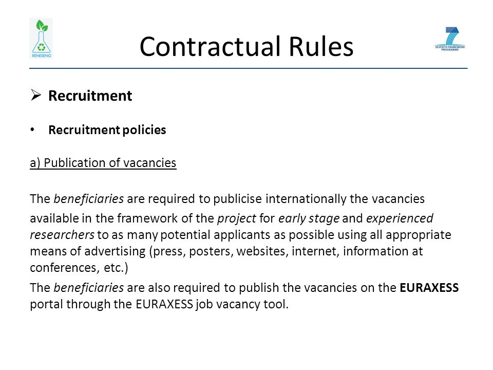 Contractual Rules  Recruitment Recruitment policies b) Recruitment criteria The beneficiaries must recruit the researchers, following open, transparent, impartial and equitable recruitment procedures, on the basis of: - their scientific skills and the relevance of their research experience with the research area set out in Annex I; - their ability to undertake the initial training activities; - the expected impact of the proposed training on the researchers' career; - their conformity with the required criteria for eligibility of the researchers as defined in paragraph 2 of this Article.