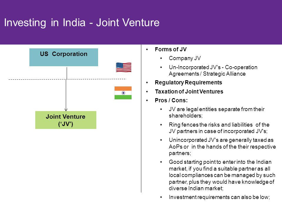 20 Joint Venture ('JV ) Forms of JV Company JV Un-Incorporated JV s - Co-operation Agreements / Strategic Alliance Regulatory Requirements Taxation of Joint Ventures Pros / Cons: JV are legal entities separate from their shareholders; Ring fences the risks and liabilities of the JV partners in case of incorporated JV s; Unincorporated JV s are generally taxed as AoPs or in the hands of the their respective partners; Good starting point to enter into the Indian market, if you find a suitable partner as all local compliances can be managed by such partner, plus they would have knowledge of diverse Indian market; Investment requirements can also be low; Investing in India - Joint Venture US Corporation