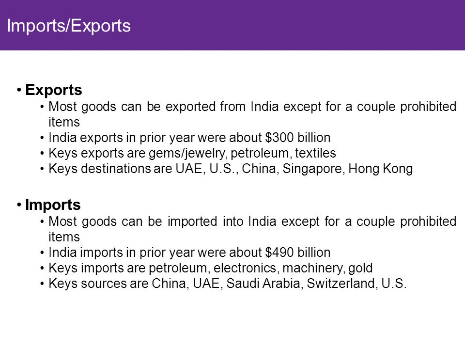 8 Exports Most goods can be exported from India except for a couple prohibited items India exports in prior year were about $300 billion Keys exports are gems/jewelry, petroleum, textiles Keys destinations are UAE, U.S., China, Singapore, Hong Kong Imports Most goods can be imported into India except for a couple prohibited items India imports in prior year were about $490 billion Keys imports are petroleum, electronics, machinery, gold Keys sources are China, UAE, Saudi Arabia, Switzerland, U.S.