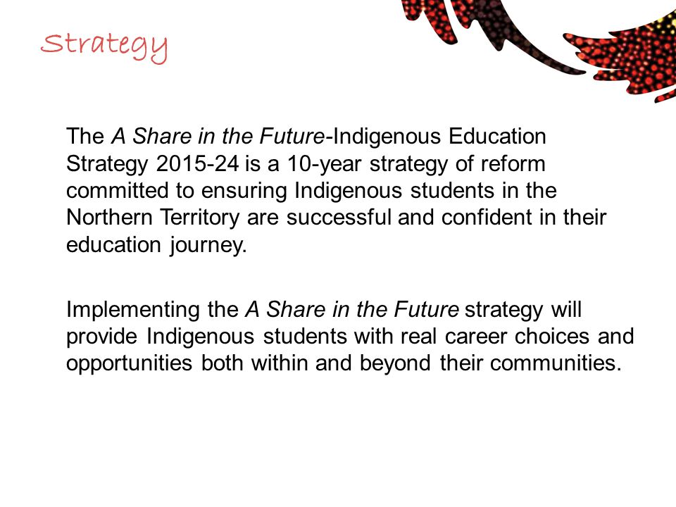 Strategy The A Share in the Future-Indigenous Education Strategy 2015-24 is a 10-year strategy of reform committed to ensuring Indigenous students in the Northern Territory are successful and confident in their education journey.