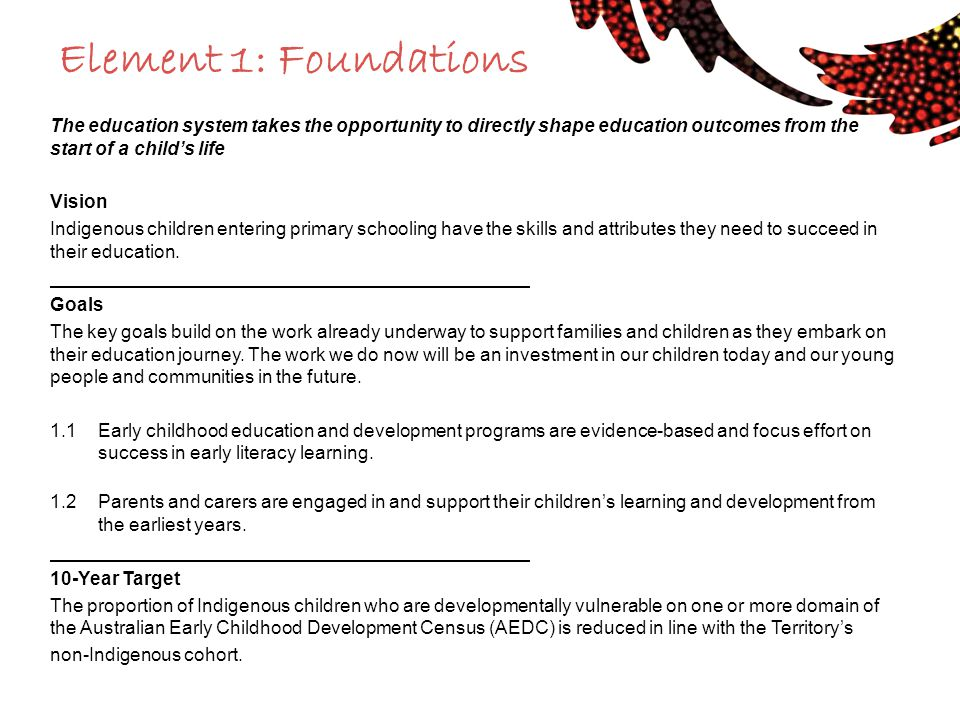 Element 1: Foundations The education system takes the opportunity to directly shape education outcomes from the start of a child's life Vision Indigenous children entering primary schooling have the skills and attributes they need to succeed in their education.