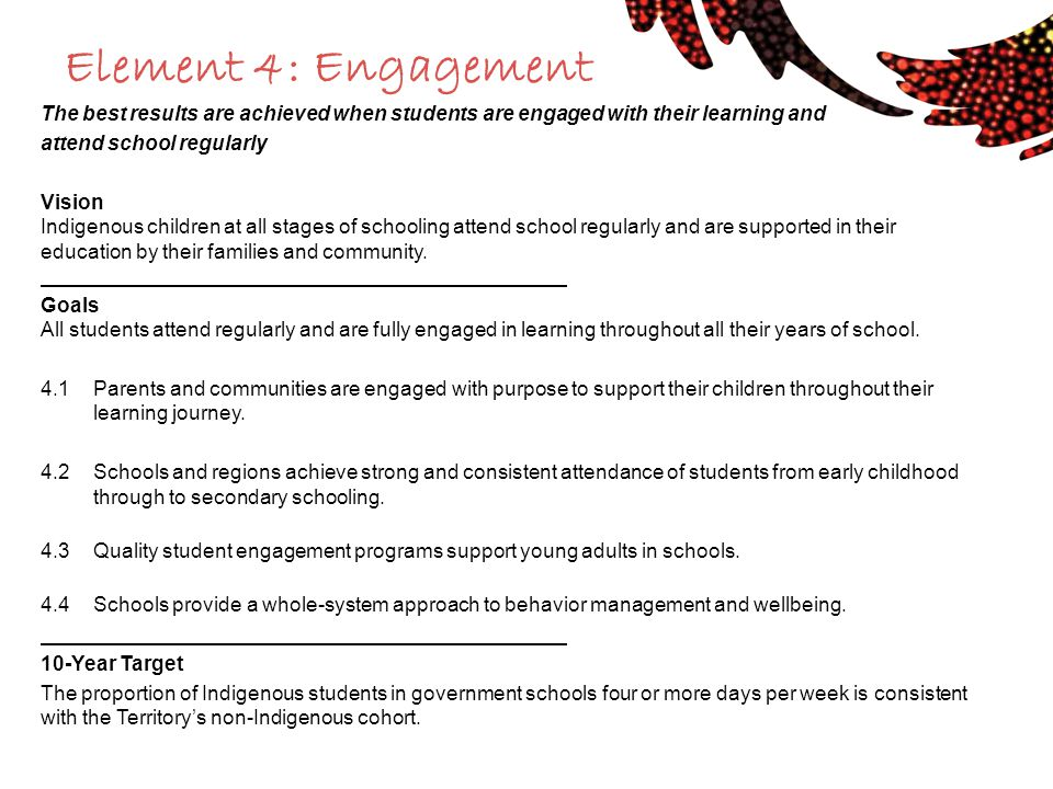 Element 4: Engagement The best results are achieved when students are engaged with their learning and attend school regularly Vision Indigenous childr