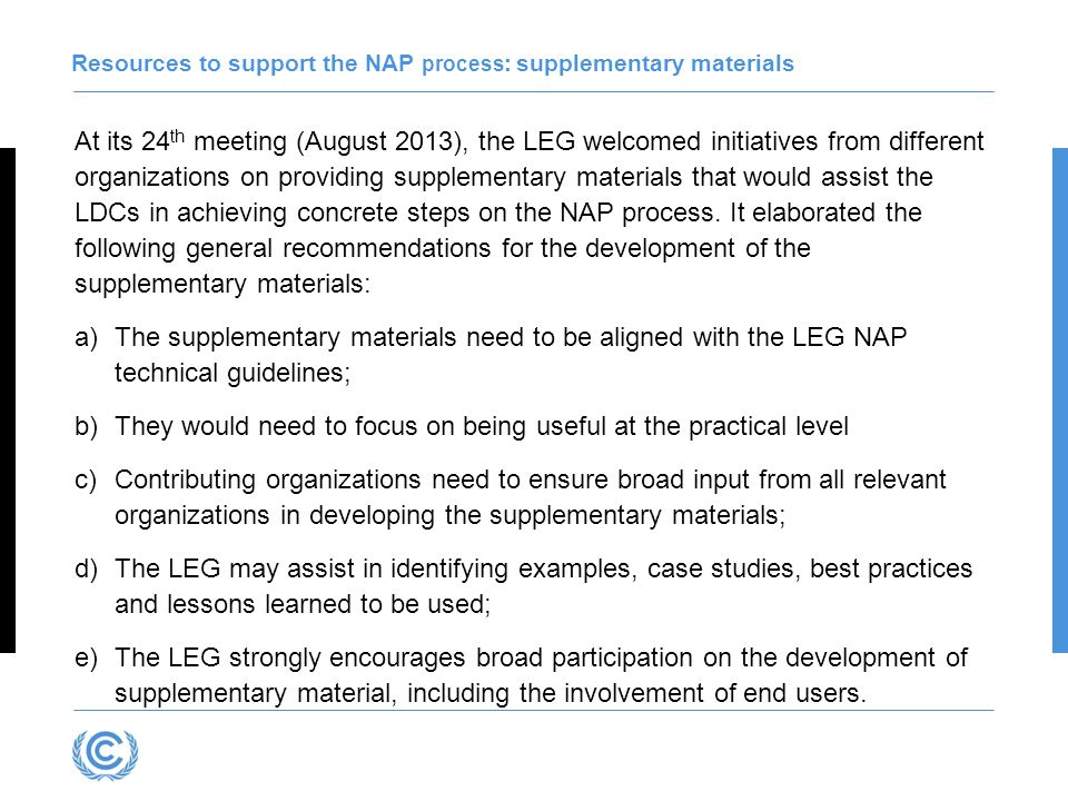 At its 24 th meeting (August 2013), the LEG welcomed initiatives from different organizations on providing supplementary materials that would assist the LDCs in achieving concrete steps on the NAP process.