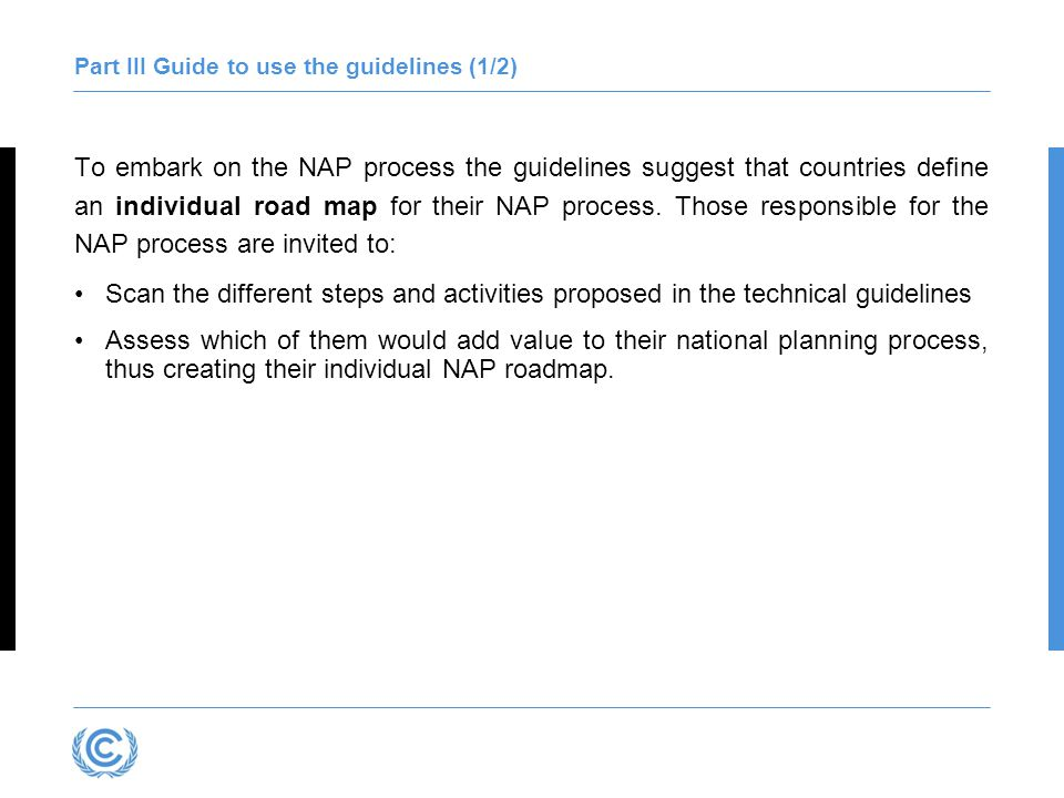 Part III Guide to use the guidelines (2/2) The following questions may be useful in this regard: How should the country start to embark on the NAP process, bearing in mind ongoing efforts.