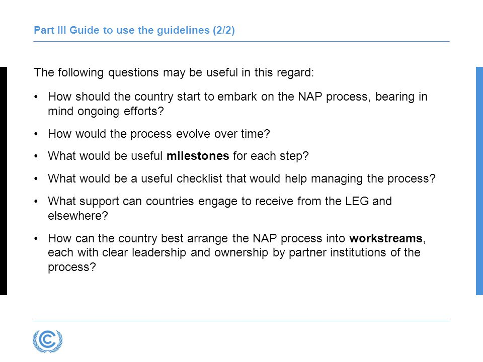Embarking on the NAP process A country has embarked on the NAP process when it has …(examples) Declared a coordinating or spearheading mechanism Scoped required activities to drive the NAP process (mandates, institutions, relevant stakeholders, resources), recognizing ongoing relevant activities Clustered the NAP process into workstreams Arranged for support Compiled and communicated a roadmap or strategy, including milestones, for the initial phase of the national process A country could communicate the initiation of its NAP process and provide contact details for partners that are interested in supporting the process