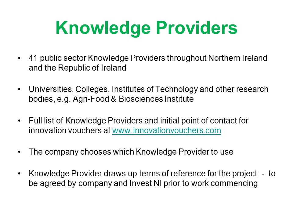Knowledge Providers 41 public sector Knowledge Providers throughout Northern Ireland and the Republic of Ireland Universities, Colleges, Institutes of Technology and other research bodies, e.g.