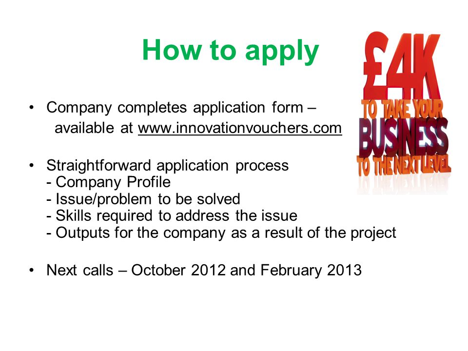 How to apply Company completes application form – available at www.innovationvouchers.com Straightforward application process - Company Profile - Issue/problem to be solved - Skills required to address the issue - Outputs for the company as a result of the project Next calls – October 2012 and February 2013