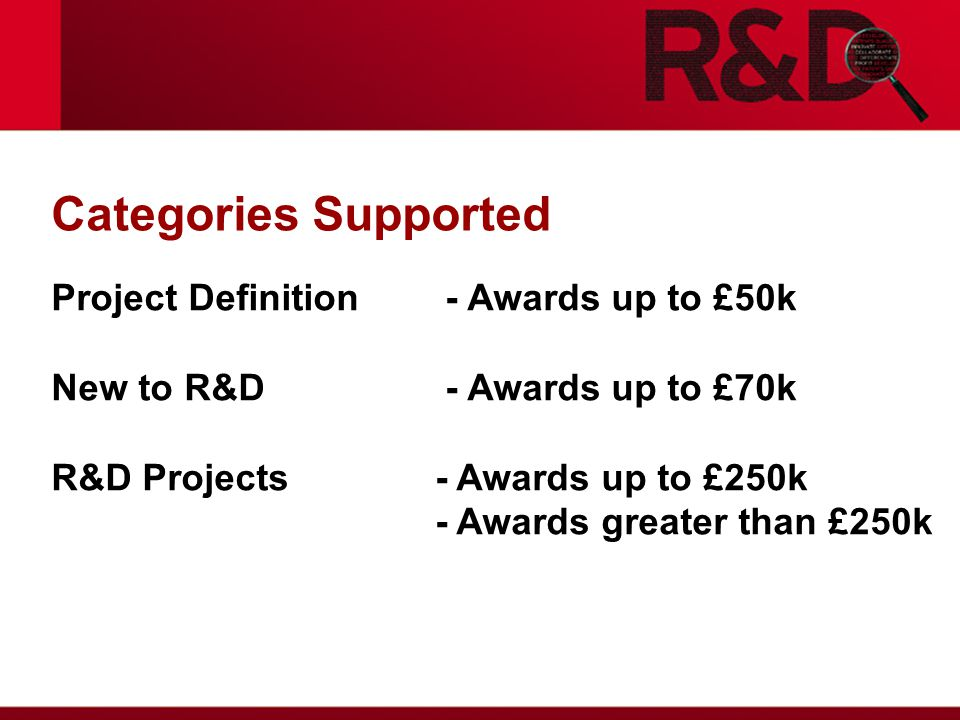 Categories Supported Project Definition - Awards up to £50k New to R&D - Awards up to £70k R&D Projects - Awards up to £250k - Awards greater than £250k