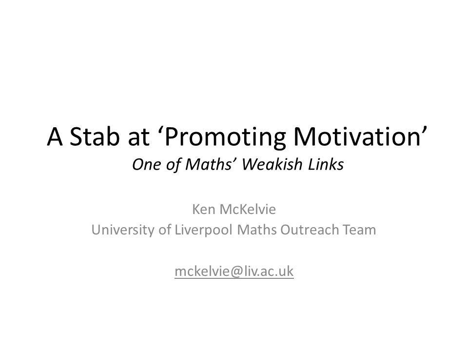 Ken McKelvie University of Liverpool Maths Outreach Team mckelvie@liv.ac.uk A Stab at 'Promoting Motivation' One of Maths' Weakish Links
