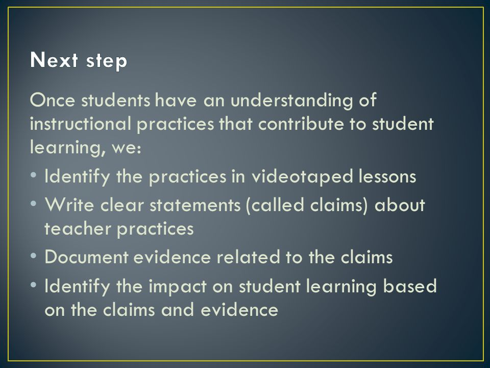 Once students have an understanding of instructional practices that contribute to student learning, we: Identify the practices in videotaped lessons Write clear statements (called claims) about teacher practices Document evidence related to the claims Identify the impact on student learning based on the claims and evidence