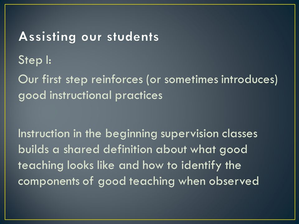 Step I: Our first step reinforces (or sometimes introduces) good instructional practices Instruction in the beginning supervision classes builds a shared definition about what good teaching looks like and how to identify the components of good teaching when observed