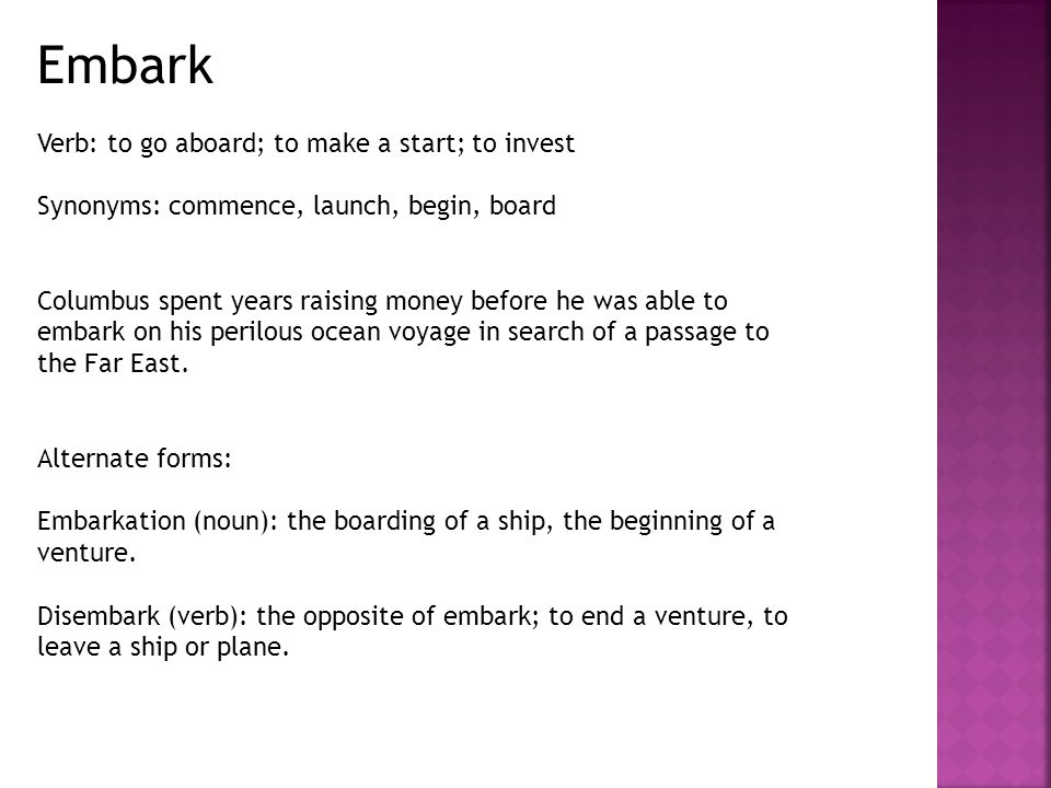 Embark Verb: to go aboard; to make a start; to invest Synonyms: commence, launch, begin, board Columbus spent years raising money before he was able to embark on his perilous ocean voyage in search of a passage to the Far East.