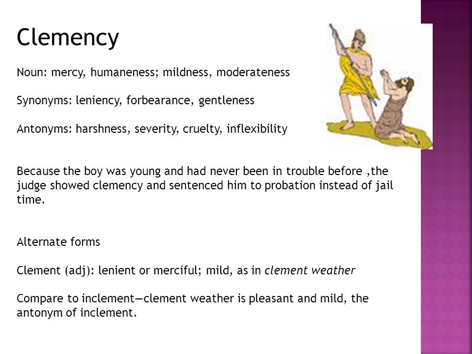 Clemency Noun: mercy, humaneness; mildness, moderateness Synonyms: leniency, forbearance, gentleness Antonyms: harshness, severity, cruelty, inflexibility Because the boy was young and had never been in trouble before,the judge showed clemency and sentenced him to probation instead of jail time.