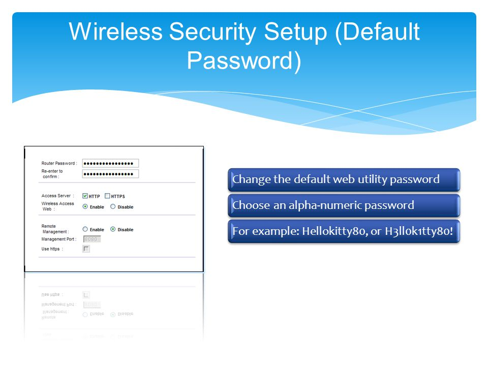 Wireless Security Setup (Default Password) Change the default web utility passwordChoose an alpha-numeric passwordFor example: Hellokitty80, or H3ll0k1tty80!