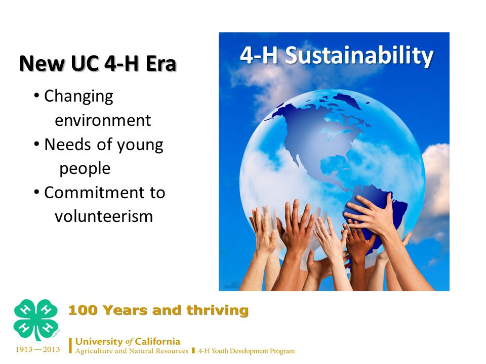 4-H Sustainability 4-H Sustainability Changing environment Needs of young people Commitment to volunteerism New UC 4-H Era New UC 4-H Era
