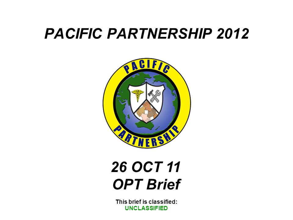 PACIFIC PARTNERSHIP 2012 This brief is classified: UNCLASSIFIED 26 OCT 11 OPT Brief