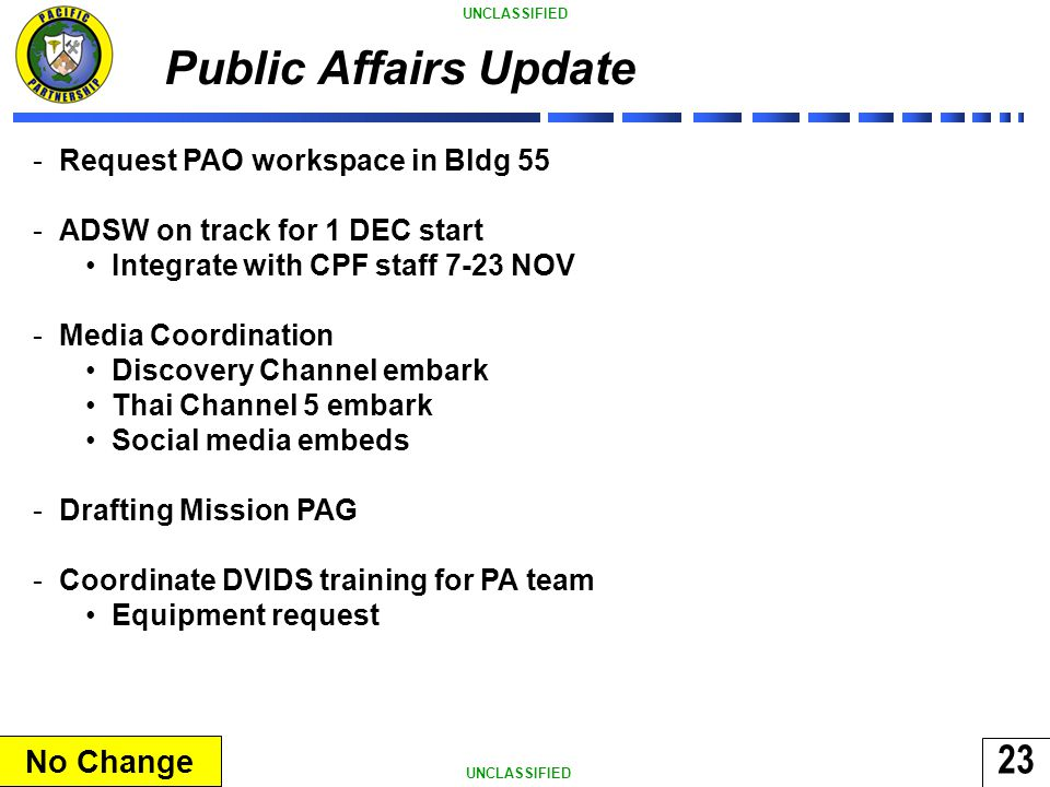 23 UNCLASSIFIED Public Affairs Update -Request PAO workspace in Bldg 55 -ADSW on track for 1 DEC start Integrate with CPF staff 7-23 NOV -Media Coordination Discovery Channel embark Thai Channel 5 embark Social media embeds -Drafting Mission PAG -Coordinate DVIDS training for PA team Equipment request No Change