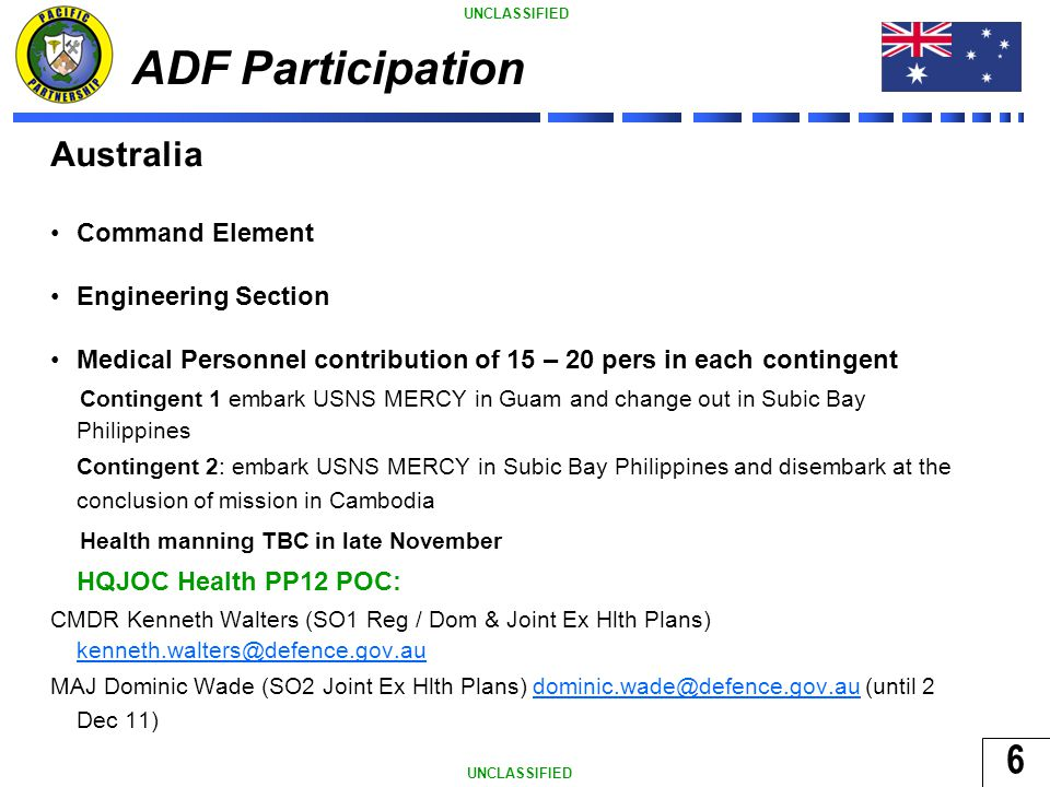 6 UNCLASSIFIED ADF Participation Australia Command Element Engineering Section Medical Personnel contribution of 15 – 20 pers in each contingent Contingent 1 embark USNS MERCY in Guam and change out in Subic Bay Philippines Contingent 2: embark USNS MERCY in Subic Bay Philippines and disembark at the conclusion of mission in Cambodia Health manning TBC in late November HQJOC Health PP12 POC: CMDR Kenneth Walters (SO1 Reg / Dom & Joint Ex Hlth Plans) kenneth.walters@defence.gov.au kenneth.walters@defence.gov.au MAJ Dominic Wade (SO2 Joint Ex Hlth Plans) dominic.wade@defence.gov.au (until 2 Dec 11)dominic.wade@defence.gov.au