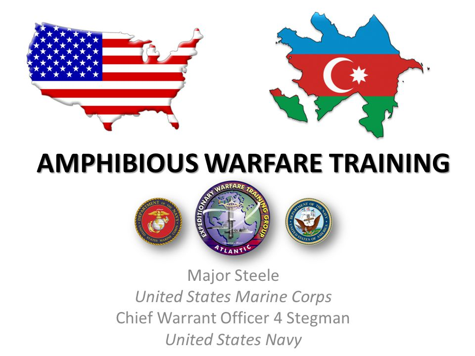 AMPHIBIOUS WARFARE TRAINING Major Steele United States Marine Corps Chief Warrant Officer 4 Stegman United States Navy