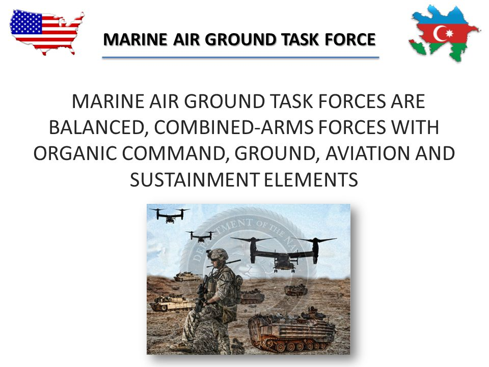 """""""MARINE AIR GROUND TASK FORCES ARE BALANCED, COMBINED-ARMS FORCES WITH ORGANIC COMMAND, GROUND, AVIATION AND SUSTAINMENT ELEMENTS MARINE AIR GROUND TA"""
