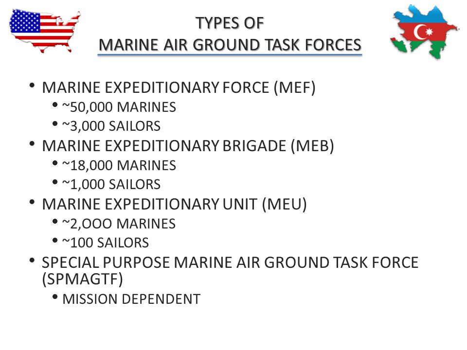 TYPES OF MARINE AIR GROUND TASK FORCES  MARINE EXPEDITIONARY FORCE (MEF)  ~50,000 MARINES  ~3,000 SAILORS  MARINE EXPEDITIONARY BRIGADE (MEB)  ~1