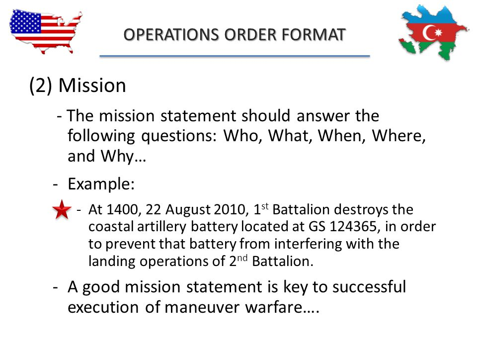 OPERATIONS ORDER FORMAT (2) Mission - The mission statement should answer the following questions: Who, What, When, Where, and Why… -Example: -At 1400