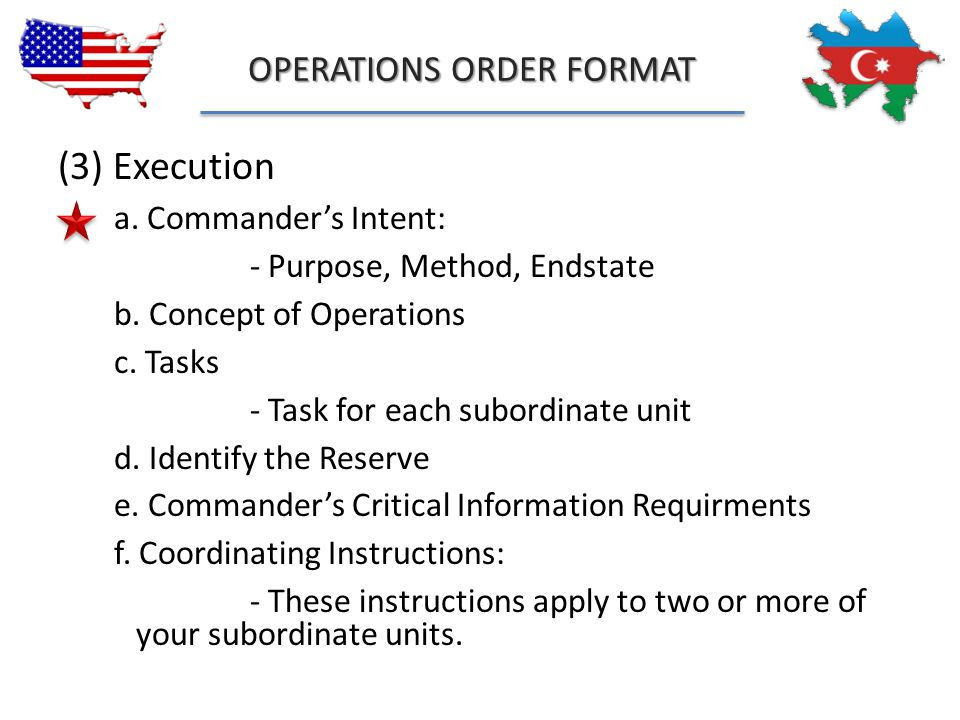 OPERATIONS ORDER FORMAT (3) Execution a. Commander's Intent: - Purpose, Method, Endstate b. Concept of Operations c. Tasks - Task for each subordinate
