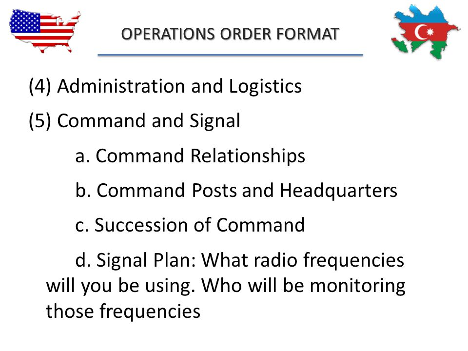 OPERATIONS ORDER FORMAT (4) Administration and Logistics (5) Command and Signal a. Command Relationships b. Command Posts and Headquarters c. Successi
