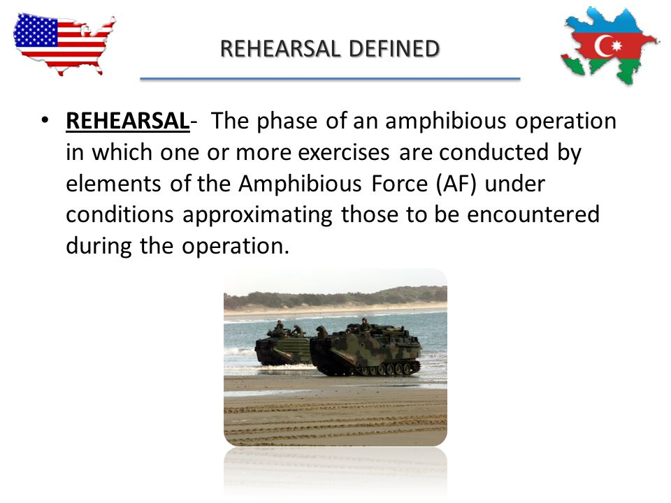 REHEARSAL DEFINED REHEARSAL- The phase of an amphibious operation in which one or more exercises are conducted by elements of the Amphibious Force (AF