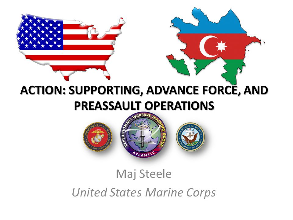ACTION: SUPPORTING, ADVANCE FORCE, AND PREASSAULT OPERATIONS Maj Steele United States Marine Corps