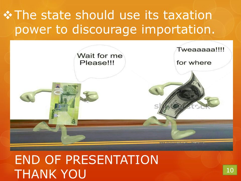  The state should use its taxation power to discourage importation. END OF PRESENTATION THANK YOU 10