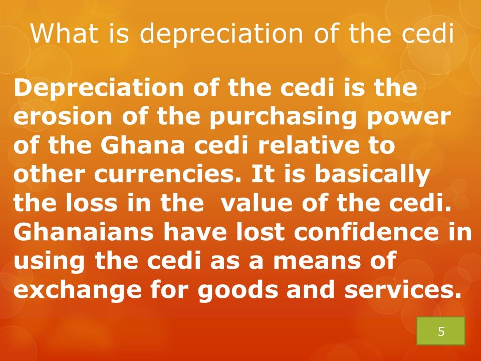 CAUSES OF DEPRECIATION OF THE CEDI  Individuals and some businesses who keep foreign currency accounts in Ghanaian banks, account for the depreciation of the cedi.