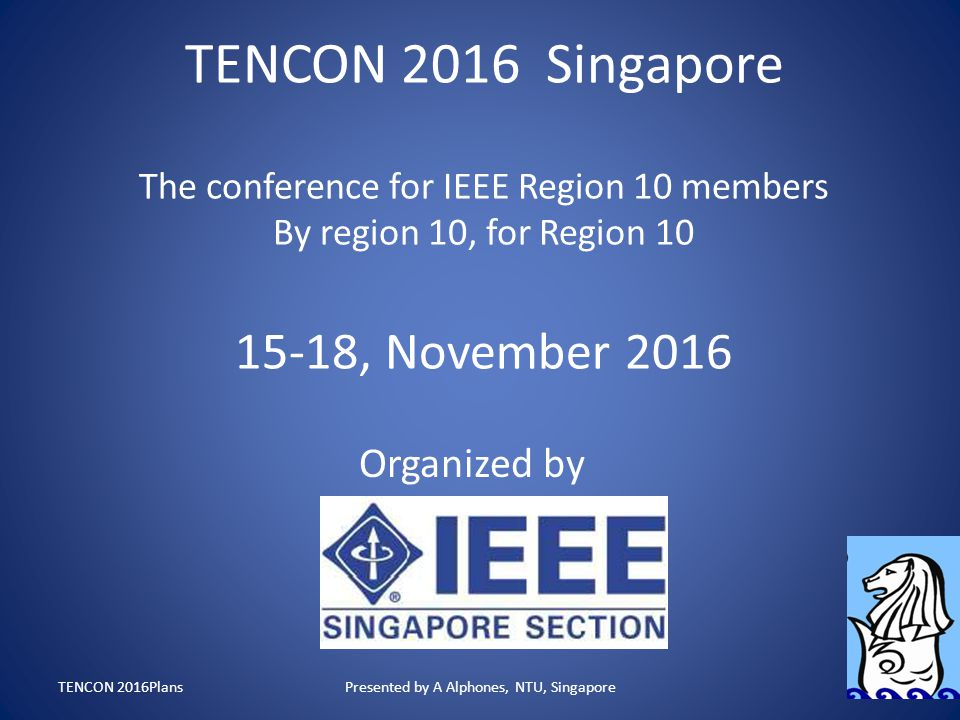 TENCON 2016 Singapore The conference for IEEE Region 10 members By region 10, for Region 10 15-18, November 2016 Organized by TENCON 2016PlansPresente