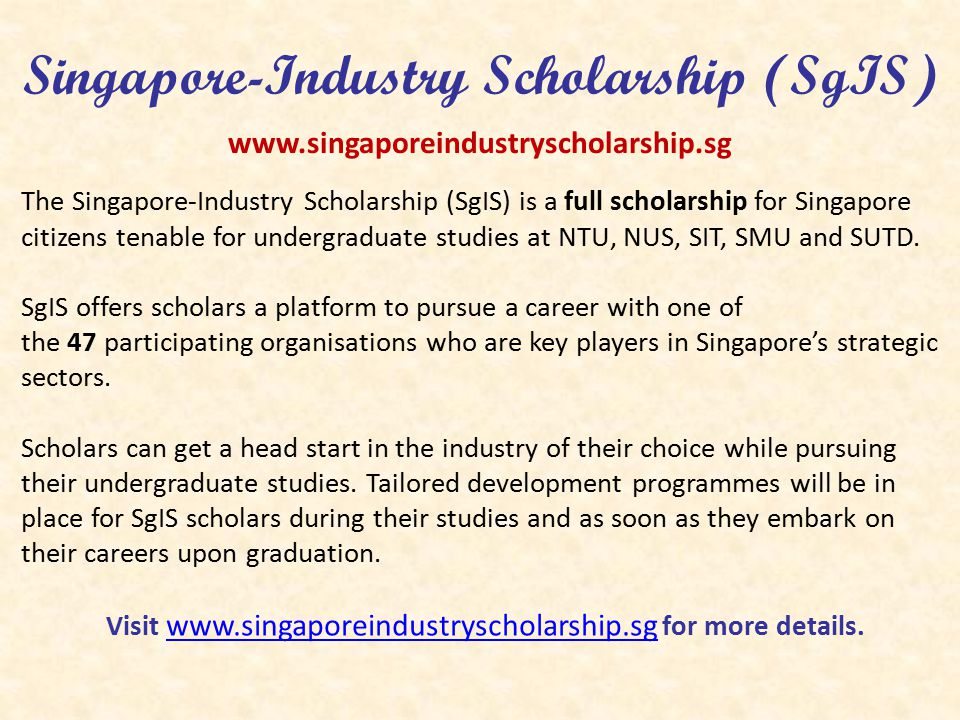 Singapore-Industry Scholarship (SgIS) The Singapore-Industry Scholarship (SgIS) is a full scholarship for Singapore citizens tenable for undergraduate