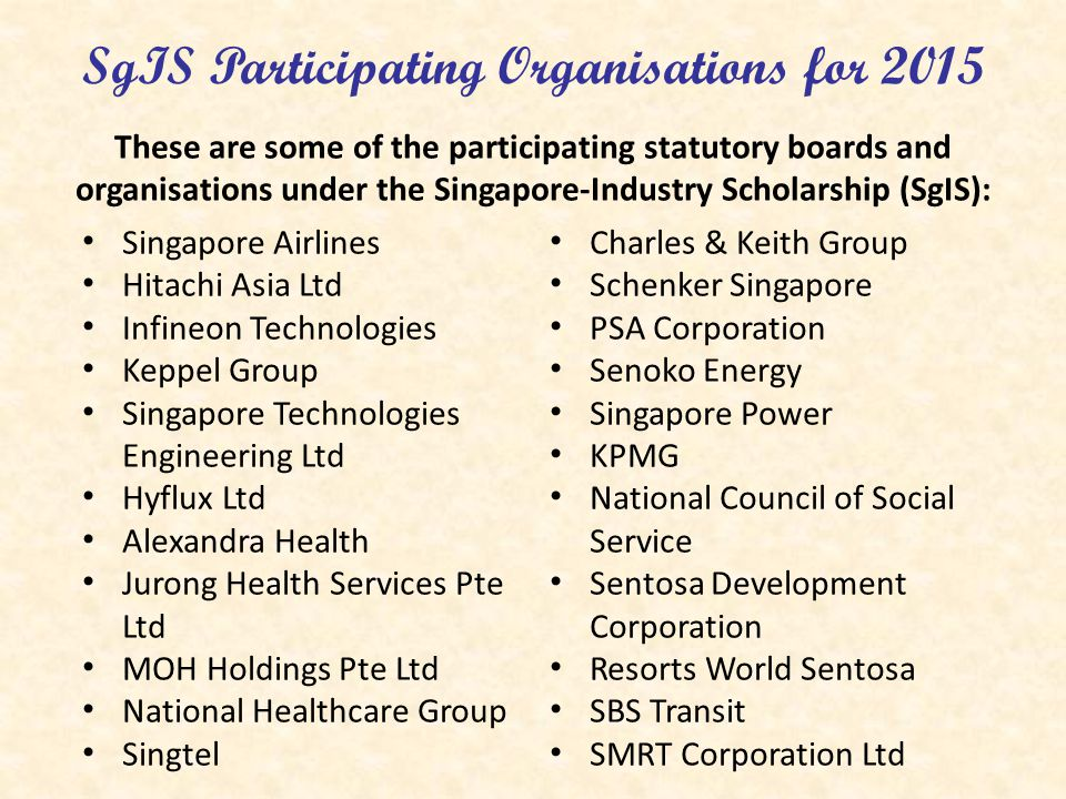 SgIS Participating Organisations for 2015 These are some of the participating statutory boards and organisations under the Singapore-Industry Scholars