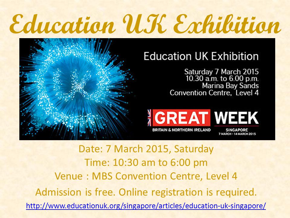 Education UK Exhibition Date: 7 March 2015, Saturday Time: 10:30 am to 6:00 pm Venue : MBS Convention Centre, Level 4 Admission is free. Online regist