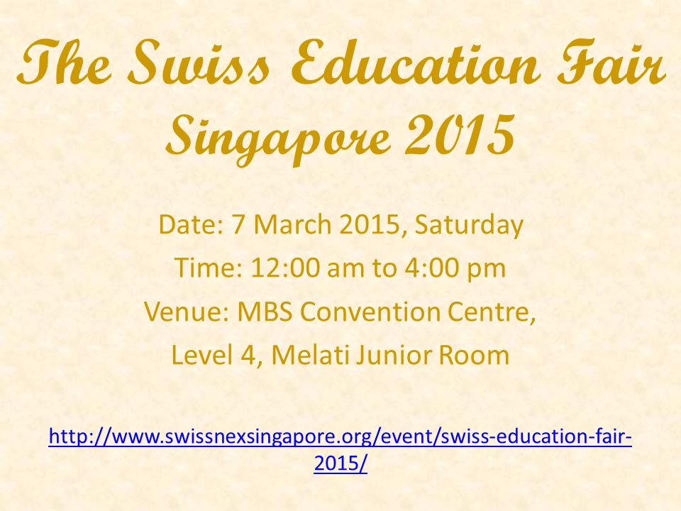 The Swiss Education Fair Singapore 2015 Date: 7 March 2015, Saturday Time: 12:00 am to 4:00 pm Venue: MBS Convention Centre, Level 4, Melati Junior Room http://www.swissnexsingapore.org/event/swiss-education-fair- 2015/