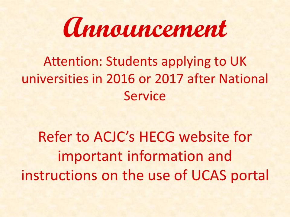 Announcement Attention: Students applying to UK universities in 2016 or 2017 after National Service Refer to ACJC's HECG website for important information and instructions on the use of UCAS portal