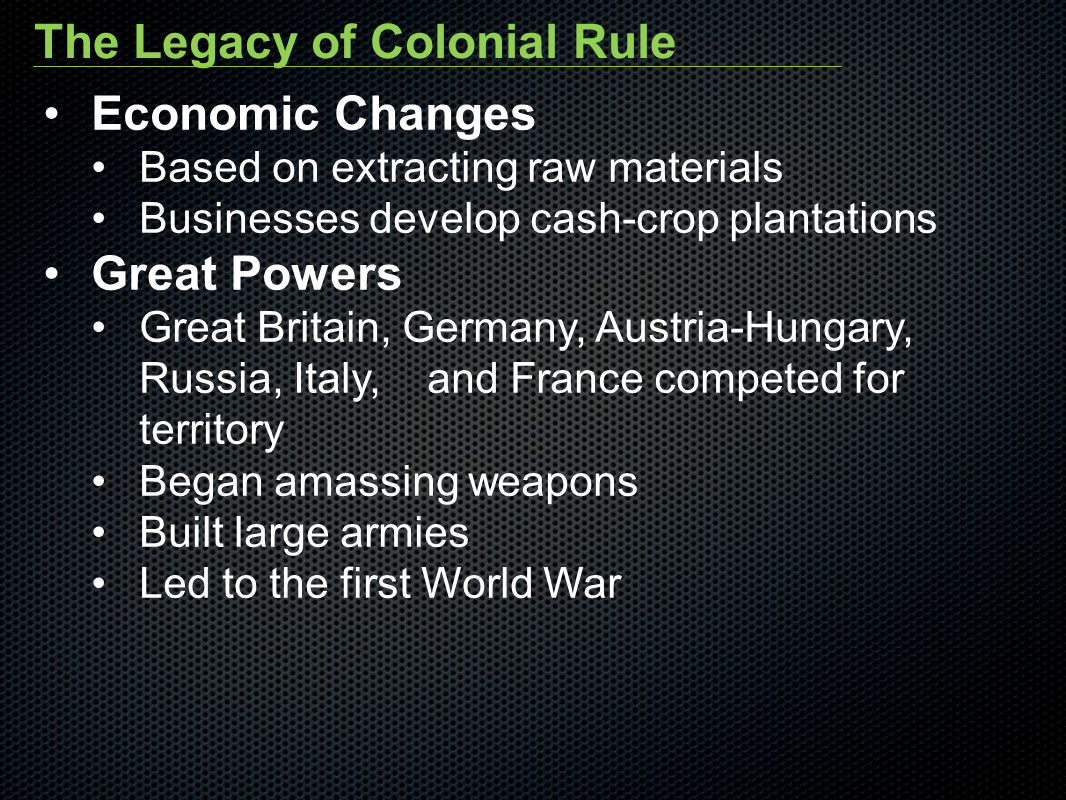 The Legacy of Colonial Rule Economic Changes Based on extracting raw materials Businesses develop cash-crop plantations Great Powers Great Britain, Ge