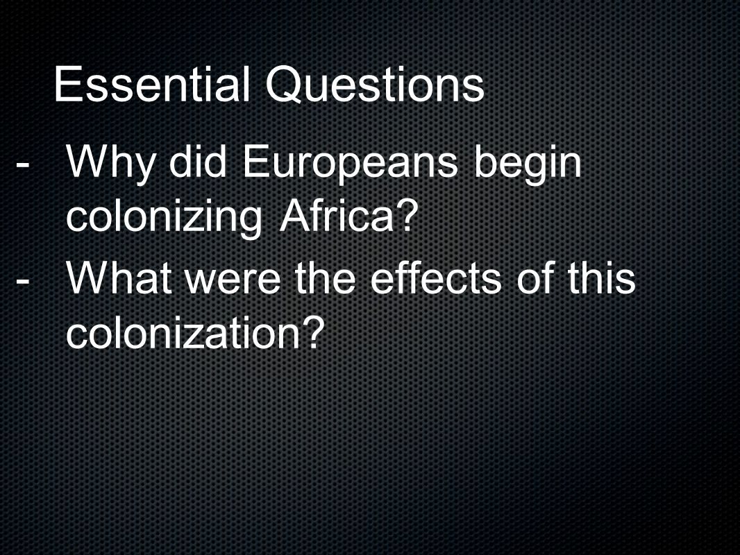Essential Questions -Why did Europeans begin colonizing Africa? -What were the effects of this colonization?
