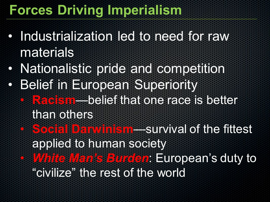 Forces Driving Imperialism Industrialization led to need for raw materials Nationalistic pride and competition Belief in European Superiority Racism—b