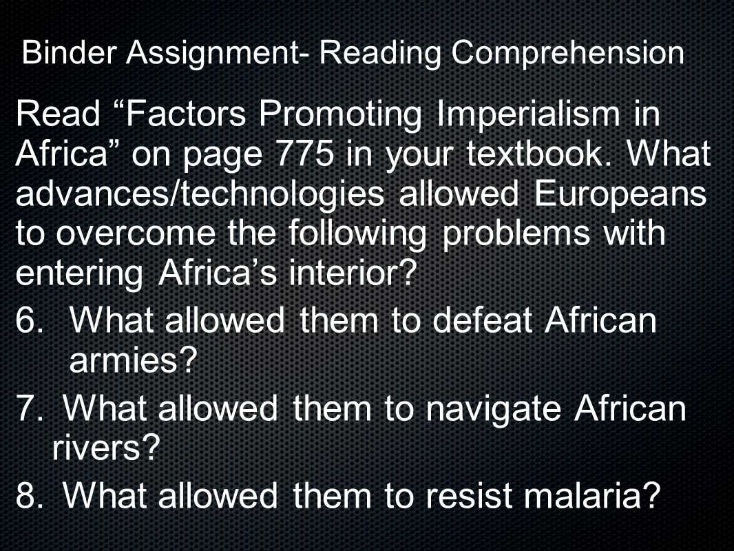 """Binder Assignment- Reading Comprehension Read """"Factors Promoting Imperialism in Africa"""" on page 775 in your textbook. What advances/technologies allow"""