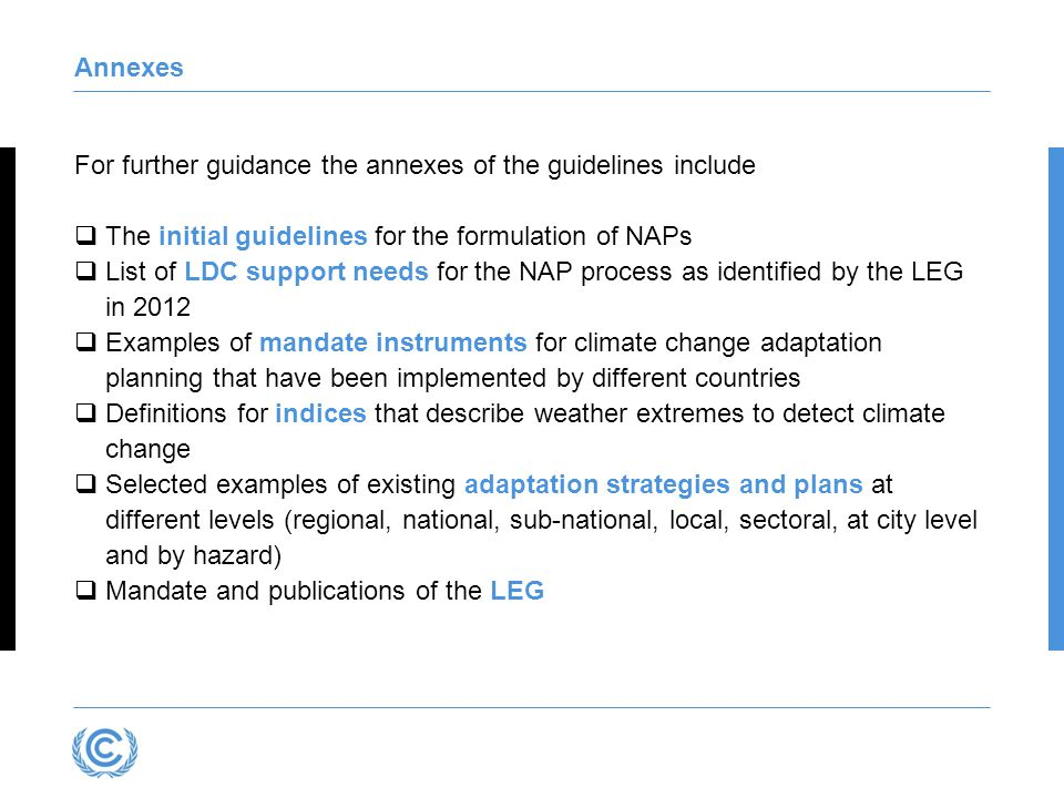 Annexes For further guidance the annexes of the guidelines include  The initial guidelines for the formulation of NAPs  List of LDC support needs for the NAP process as identified by the LEG in 2012  Examples of mandate instruments for climate change adaptation planning that have been implemented by different countries  Definitions for indices that describe weather extremes to detect climate change  Selected examples of existing adaptation strategies and plans at different levels (regional, national, sub-national, local, sectoral, at city level and by hazard)  Mandate and publications of the LEG