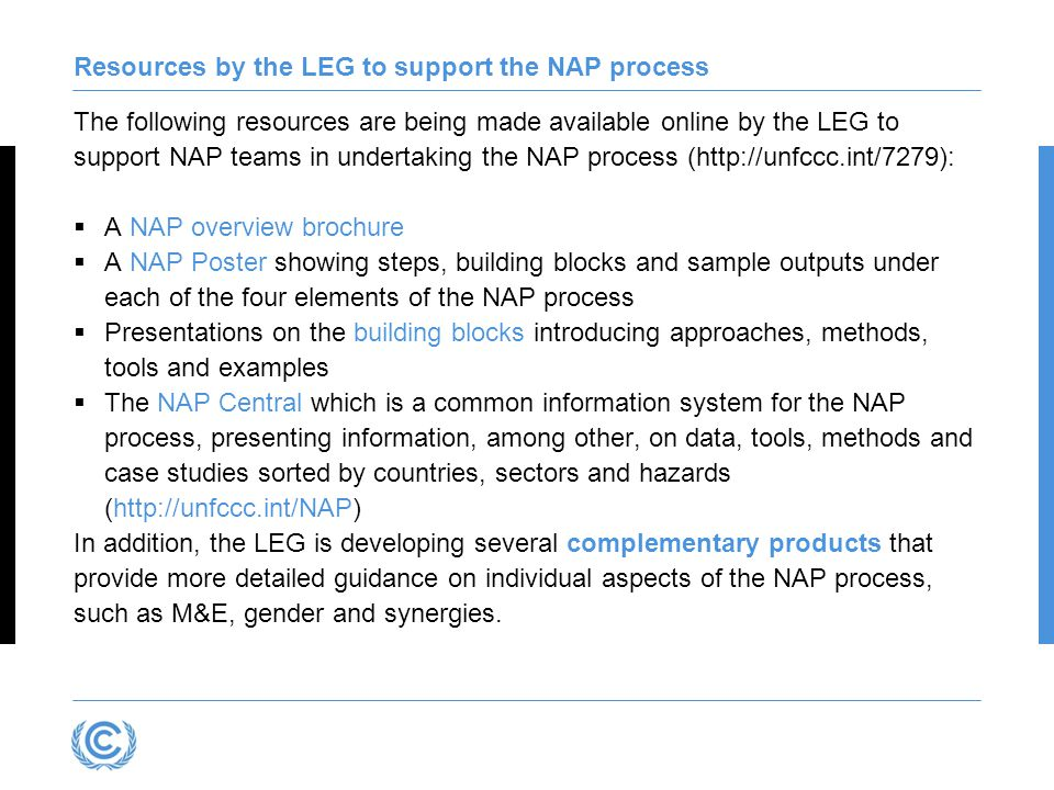 Resources by the LEG to support the NAP process The following resources are being made available online by the LEG to support NAP teams in undertaking the NAP process (http://unfccc.int/7279):  A NAP overview brochure  A NAP Poster showing steps, building blocks and sample outputs under each of the four elements of the NAP process  Presentations on the building blocks introducing approaches, methods, tools and examples  The NAP Central which is a common information system for the NAP process, presenting information, among other, on data, tools, methods and case studies sorted by countries, sectors and hazards (http://unfccc.int/NAP) In addition, the LEG is developing several complementary products that provide more detailed guidance on individual aspects of the NAP process, such as M&E, gender and synergies.