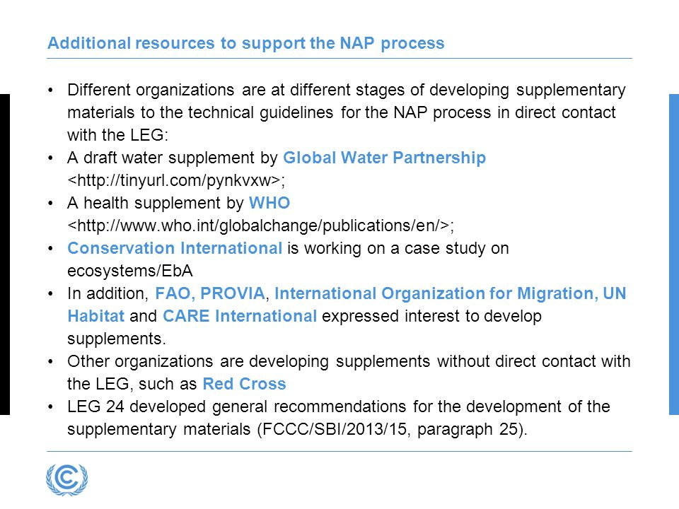 Additional resources to support the NAP process Different organizations are at different stages of developing supplementary materials to the technical guidelines for the NAP process in direct contact with the LEG: A draft water supplement by Global Water Partnership ; A health supplement by WHO ; Conservation International is working on a case study on ecosystems/EbA In addition, FAO, PROVIA, International Organization for Migration, UN Habitat and CARE International expressed interest to develop supplements.
