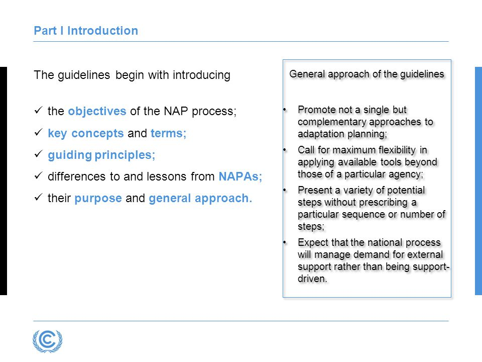 Part I Introduction The guidelines begin with introducing the objectives of the NAP process; key concepts and terms; guiding principles; differences to and lessons from NAPAs; their purpose and general approach.