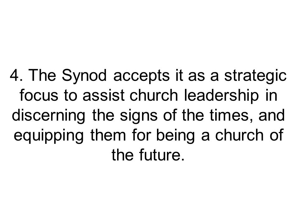 4. The Synod accepts it as a strategic focus to assist church leadership in discerning the signs of the times, and equipping them for being a church o