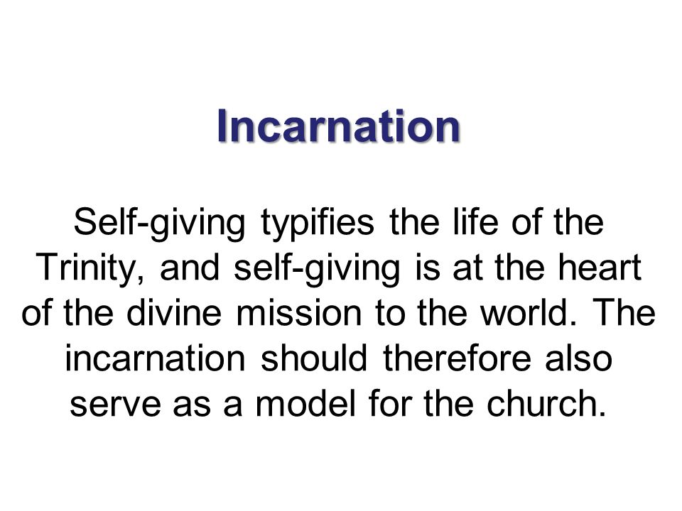 Incarnation Incarnation Self-giving typifies the life of the Trinity, and self-giving is at the heart of the divine mission to the world. The incarnat
