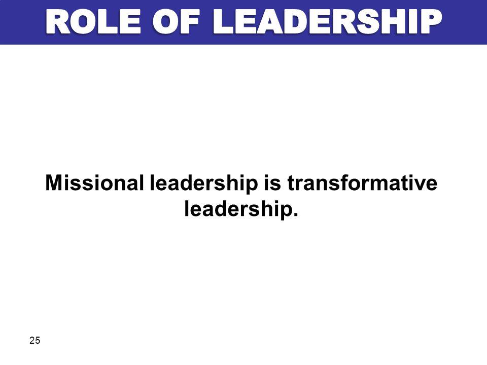 Missional leadership is transformative leadership. 25